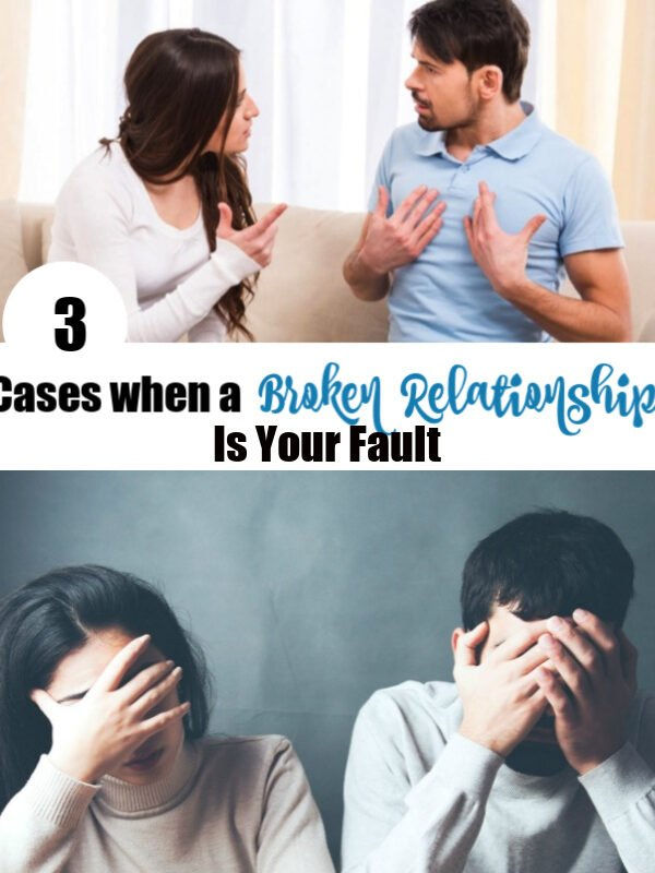 3 Cases when a Broken Relationship Is Your Fault.